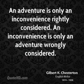 An adventure is only an inconvenience rightly considered. An inconvenience is only an adventure wrongly considered.
