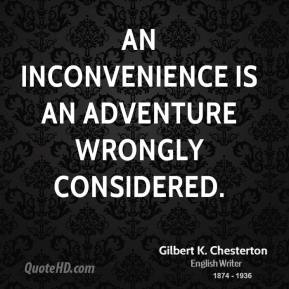An inconvenience is an adventure wrongly considered.