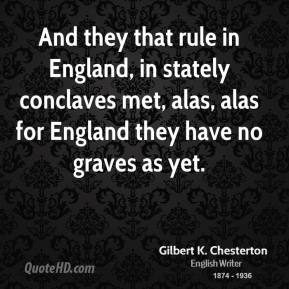 And they that rule in England, in stately conclaves met, alas, alas for England they have no graves as yet.