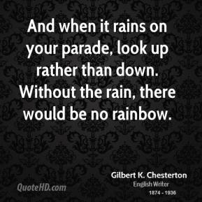 And when it rains on your parade, look up rather than down. Without the rain, there would be no rainbow.