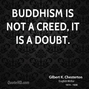 Buddhism is not a creed, it is a doubt.