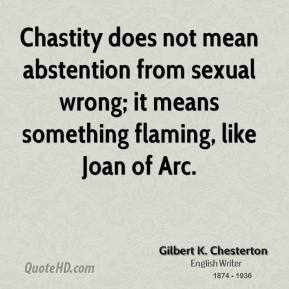 Chastity does not mean abstention from sexual wrong; it means something flaming, like Joan of Arc.