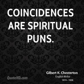 Gilbert K. Chesterton - Coincidences are spiritual puns.