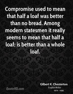 Compromise used to mean that half a loaf was better than no bread. Among modern statesmen it really seems to mean that half a loaf; is better than a whole loaf.
