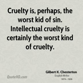 Gilbert K. Chesterton - Cruelty is, perhaps, the worst kid of sin. Intellectual cruelty is certainly the worst kind of cruelty.