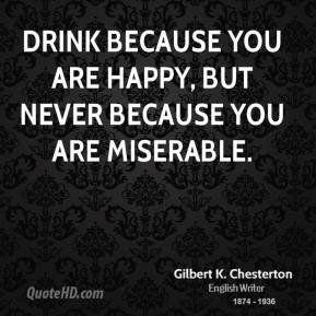 Gilbert K. Chesterton - Drink because you are happy, but never because you are miserable.