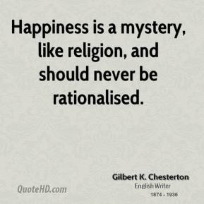 Happiness is a mystery, like religion, and should never be rationalised.