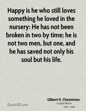 Happy is he who still loves something he loved in the nursery: He has not been broken in two by time; he is not two men, but one, and he has saved not only his soul but his life.