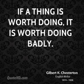 If a thing is worth doing, it is worth doing badly.