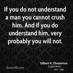 If you do not understand a man you cannot crush him. And if you do understand him, very probably you will not.