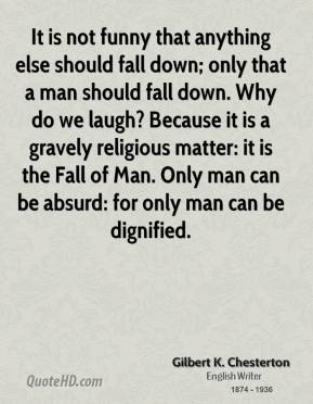 Gilbert K. Chesterton - It is not funny that anything else should fall down; only that a man should fall down. Why do we laugh? Because it is a gravely religious matter: it is the Fall of Man. Only man can be absurd: for only man can be dignified.