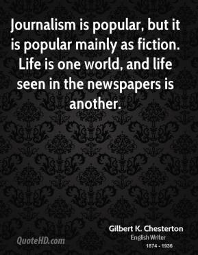 Journalism is popular, but it is popular mainly as fiction. Life is one world, and life seen in the newspapers is another.