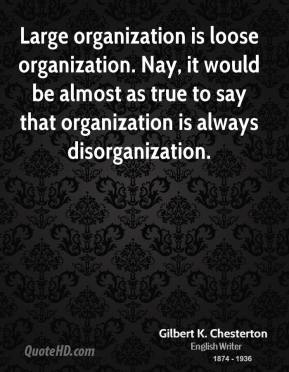 Large organization is loose organization. Nay, it would be almost as true to say that organization is always disorganization.