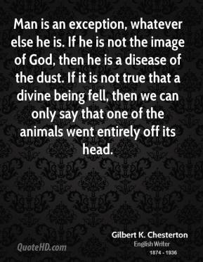 Man is an exception, whatever else he is. If he is not the image of God, then he is a disease of the dust. If it is not true that a divine being fell, then we can only say that one of the animals went entirely off its head.