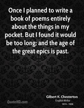 Once I planned to write a book of poems entirely about the things in my pocket. But I found it would be too long; and the age of the great epics is past.