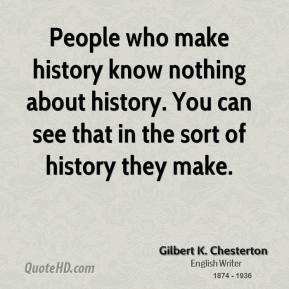 Gilbert K. Chesterton - People who make history know nothing about history. You can see that in the sort of history they make.