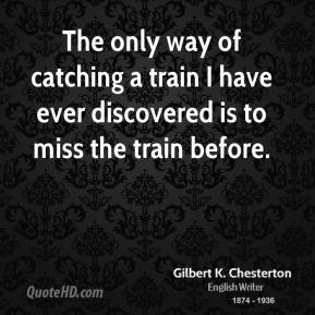 Gilbert K. Chesterton - The only way of catching a train I have ever discovered is to miss the train before.