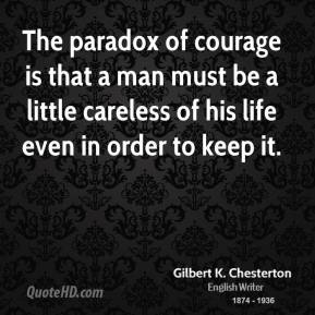 Gilbert K. Chesterton - The paradox of courage is that a man must be a little careless of his life even in order to keep it.