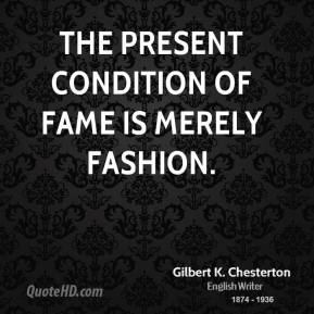 Gilbert K. Chesterton - The present condition of fame is merely fashion.