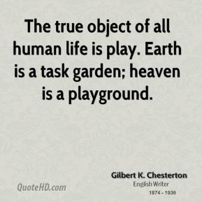 Gilbert K. Chesterton - The true object of all human life is play. Earth is a task garden; heaven is a playground.