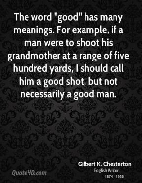 "Gilbert K. Chesterton - The word ""good"" has many meanings. For example, if a man were to shoot his grandmother at a range of five hundred yards, I should call him a good shot, but not necessarily a good man."