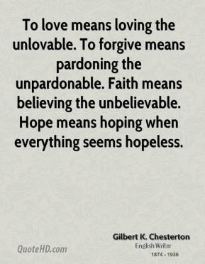 Gilbert K. Chesterton - To love means loving the unlovable. To forgive means pardoning the unpardonable. Faith means believing the unbelievable. Hope means hoping when everything seems hopeless.