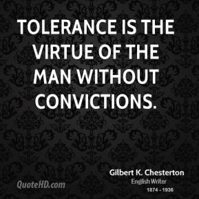 Tolerance is the virtue of the man without convictions.