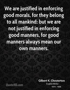 Gilbert K. Chesterton - We are justified in enforcing good morals, for they belong to all mankind; but we are not justified in enforcing good manners, for good manners always mean our own manners.