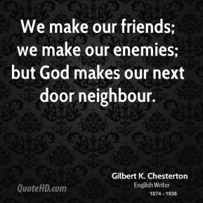 We make our friends; we make our enemies; but God makes our next door neighbour.