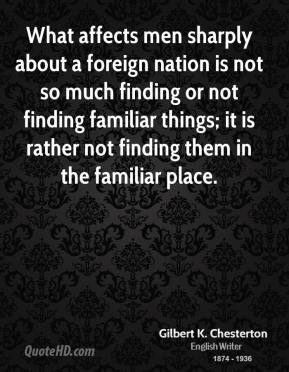 Gilbert K. Chesterton - What affects men sharply about a foreign nation is not so much finding or not finding familiar things; it is rather not finding them in the familiar place.