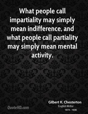 What people call impartiality may simply mean indifference, and what people call partiality may simply mean mental activity.