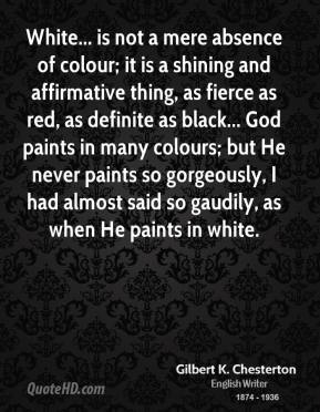 White... is not a mere absence of colour; it is a shining and affirmative thing, as fierce as red, as definite as black... God paints in many colours; but He never paints so gorgeously, I had almost said so gaudily, as when He paints in white.