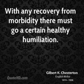 With any recovery from morbidity there must go a certain healthy humiliation.