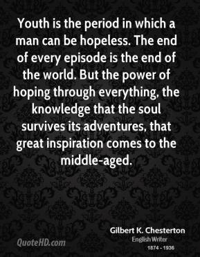 Gilbert K. Chesterton - Youth is the period in which a man can be hopeless. The end of every episode is the end of the world. But the power of hoping through everything, the knowledge that the soul survives its adventures, that great inspiration comes to the middle-aged.