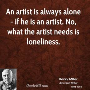 Henry Miller - An artist is always alone - if he is an artist. No, what the artist needs is loneliness.