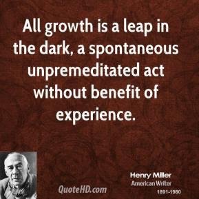 All growth is a leap in the dark, a spontaneous unpremeditated act without benefit of experience.