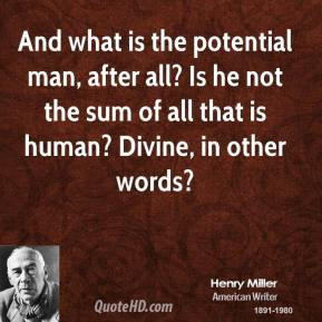 And what is the potential man, after all? Is he not the sum of all that is human? Divine, in other words?