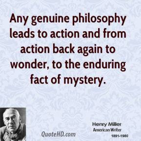 Henry Miller - Any genuine philosophy leads to action and from action back again to wonder, to the enduring fact of mystery.