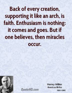 Henry Miller - Back of every creation, supporting it like an arch, is faith. Enthusiasm is nothing: it comes and goes. But if one believes, then miracles occur.