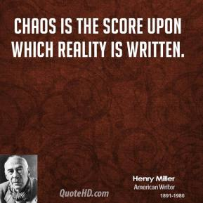 Henry Miller - Chaos is the score upon which reality is written.