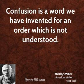 Henry Miller - Confusion is a word we have invented for an order which is not understood.