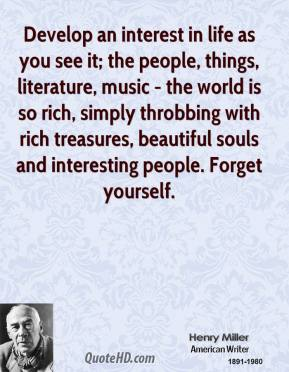 Develop an interest in life as you see it; the people, things, literature, music - the world is so rich, simply throbbing with rich treasures, beautiful souls and interesting people. Forget yourself.