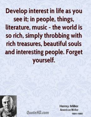 Develop interest in life as you see it; in people, things, literature, music - the world is so rich, simply throbbing with rich treasures, beautiful souls and interesting people. Forget yourself.