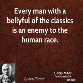 Every man with a bellyful of the classics is an enemy to the human race.