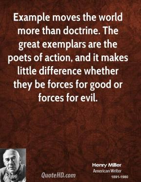 Example moves the world more than doctrine. The great exemplars are the poets of action, and it makes little difference whether they be forces for good or forces for evil.