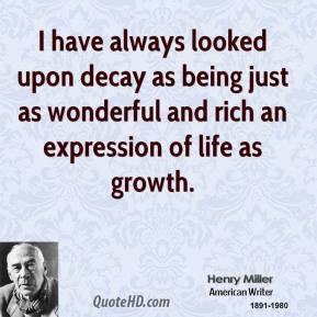 Henry Miller - I have always looked upon decay as being just as wonderful and rich an expression of life as growth.