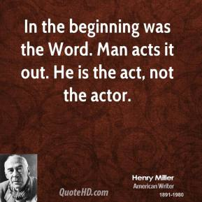 In the beginning was the Word. Man acts it out. He is the act, not the actor.
