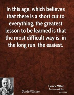 In this age, which believes that there is a short cut to everything, the greatest lesson to be learned is that the most difficult way is, in the long run, the easiest.