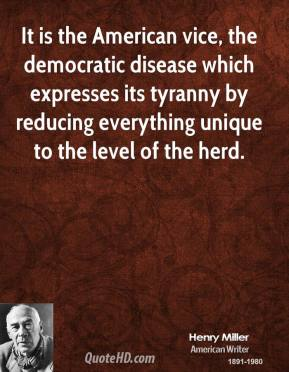 It is the American vice, the democratic disease which expresses its tyranny by reducing everything unique to the level of the herd.