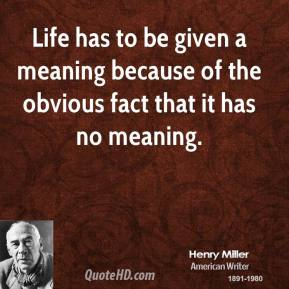 Henry Miller - Life has to be given a meaning because of the obvious fact that it has no meaning.